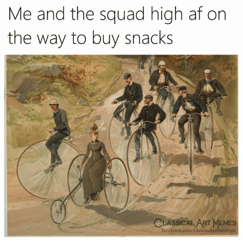 Af, Facebook, and Memes: Me and the squad high af on  the way to buy snacks  CLASSICAL ART MEMES  facebook.com/classicalartimemes