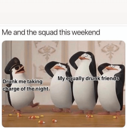 Drunk, Friends, and Funny: Me and the squad this weekend  My equally drunk friends  Drunk me taking  charge of the night