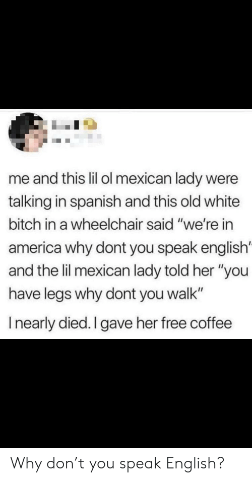 "Why Don: me and this lil ol mexican lady were  talking in spanish and this old white  bitch in a wheelchair said ""we're in  america why dont you speak english'  and the lil mexican lady told her ""you  have legs why dont you walk""  Inearly died. I gave her free coffee Why don't you speak English?"