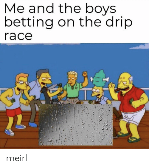 Tne: Me and tne boys  betting on the drip  race meirl