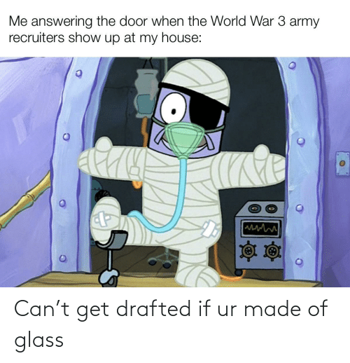 door: Me answering the door when the World War 3 army  recruiters show up at my house: Can't get drafted if ur made of glass