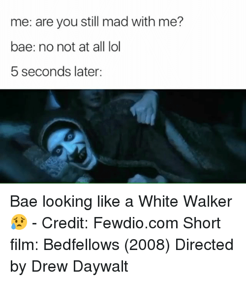 Bae, Lol, and Memes: me: are you still mad with me?  bae: no not at all lol  5 seconds later: Bae looking like a White Walker 😥 - Credit: Fewdio.com Short film: Bedfellows (2008) Directed by Drew Daywalt