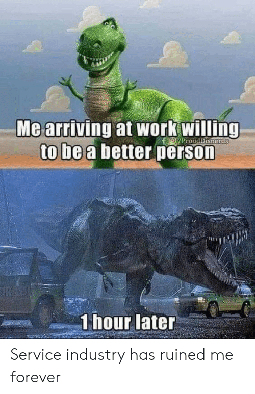 Work, Forever, and Service: Me arriving at work willing  to be a better person  D/ProudDisherds  1 hour later Service industry has ruined me forever