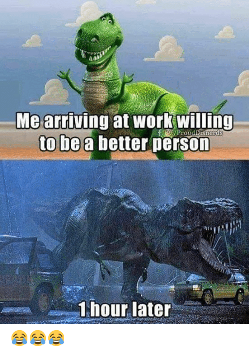 Work, Person, and  Better: Me arriving at work willing  to be a better person  /ProudDisnerds  1 hour later 😂😂😂