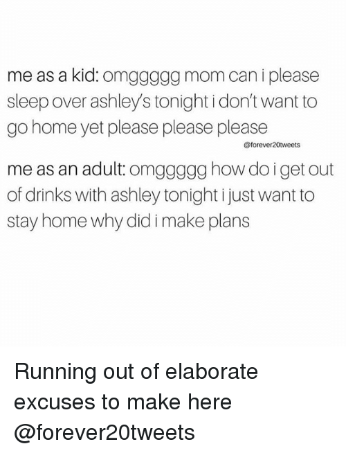 Home, Girl Memes, and Sleep: me as a kid. Om  mom can i please  sleep over ashleys tonight idon'twant to  go home yet please please please  me as an adult: g how do i get out  of drinks with ashley tonightijust want to  stay home why did i make plans Running out of elaborate excuses to make here @forever20tweets