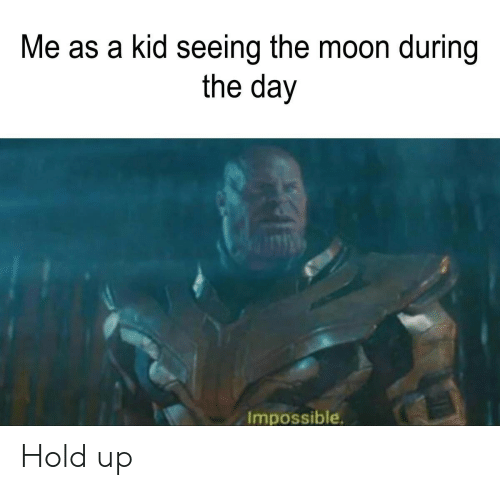 Moon, The Moon, and Day: Me as a kid seeing the moon during  the day  Impossible Hold up