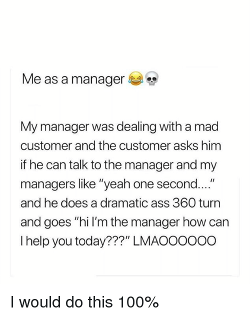 """Talk To The: Me as a manager  My manager was dealing with a mad  customer and the customer asks himm  if he can talk to the manager and my  managers like """"yeah one second....""""  and he does a dramatic ass 360 turn  and goes """"hi I'm the manager how can  I help you today???"""" LMAOOOO00 I would do this 100%"""