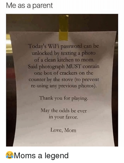 Me As A Parent: Me as a parent  Today's WiFi password can be  unlocked by texting a photo  of a clean kitchen to mom.  Said photograph MUST contain  one box of crackers on the  counter by the stove (to prevent  re-using any previous photos).  Thank you for playing.  May the odds be ever  in your favor.  Love, Monm 😂Moms a legend