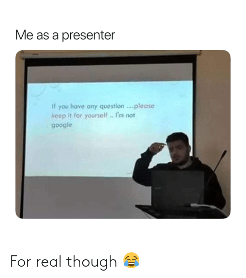 Any Question: Me as a presenter  If you have any question..please  keep it for yourself. I'm not  google For real though 😂