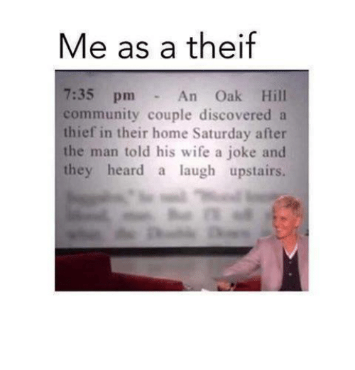 Theif: Me as a theif  7:35 pm An Oak Hill  community couple discovered a  hief in their home Saturday after  the man told his wife a joke and  they heard a laugh upstairs.