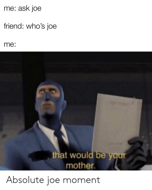Your Mother: me: ask joe  friend: who's joe  me:  that would be your  mother. Absolute joe moment