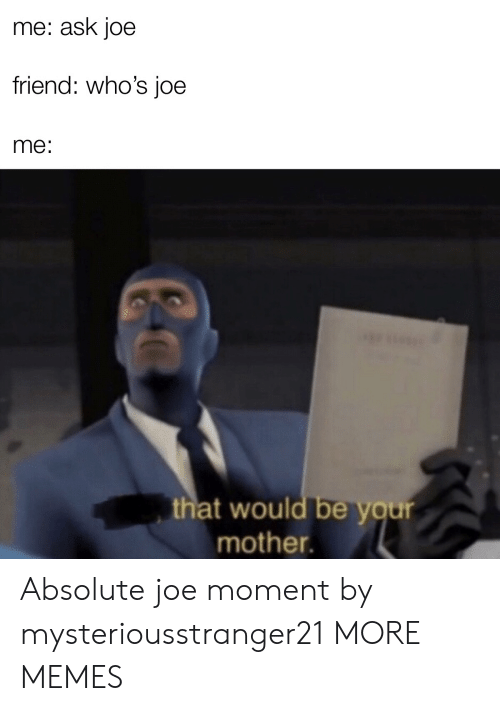 That Would Be: me: ask joe  friend: who's joe  me:  that would be your  mother. Absolute joe moment by mysteriousstranger21 MORE MEMES
