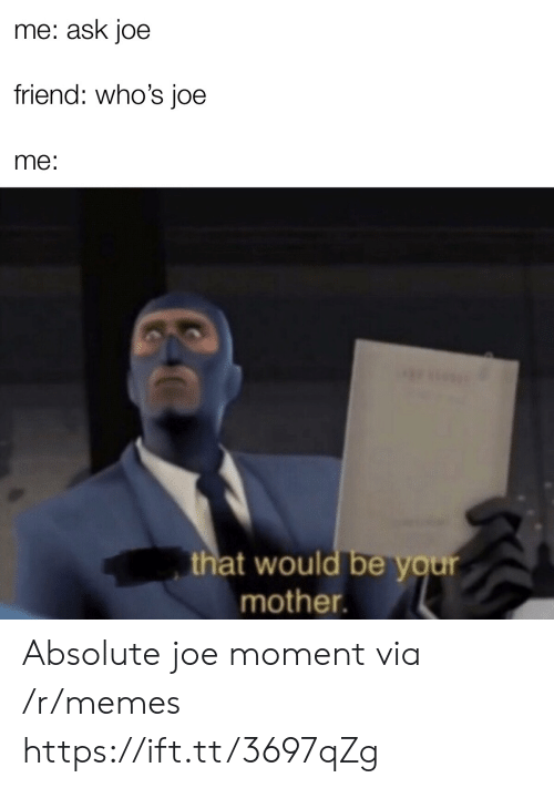 That Would Be: me: ask joe  friend: who's joe  me:  that would be your  mother. Absolute joe moment via /r/memes https://ift.tt/3697qZg