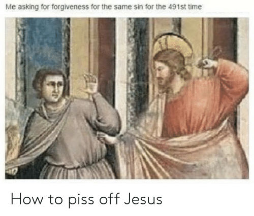 Forgiveness: Me asking for forgiveness for the same sin for the 491st time How to piss off Jesus