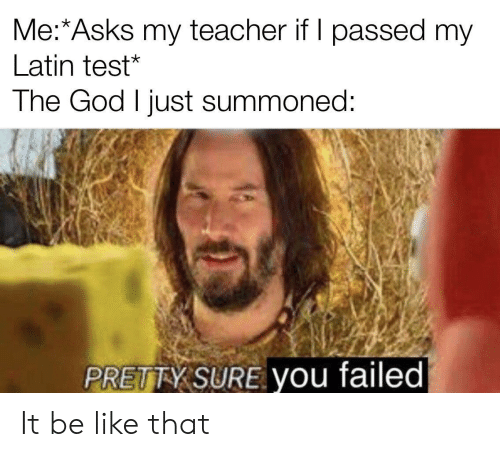 Passed: Me:*Asks my teacher if I passed my  Latin test*  The God I just summoned:  PRETTY SURE you failed It be like that