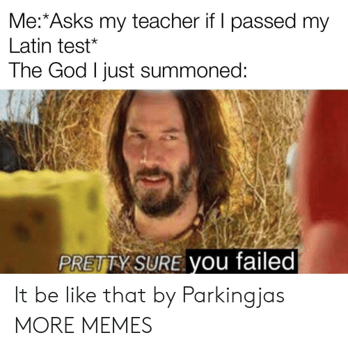 Passed: Me:*Asks my teacher if I passed my  Latin test*  The God I just summoned:  PRETTY SURE you failed It be like that by Parkingjas MORE MEMES