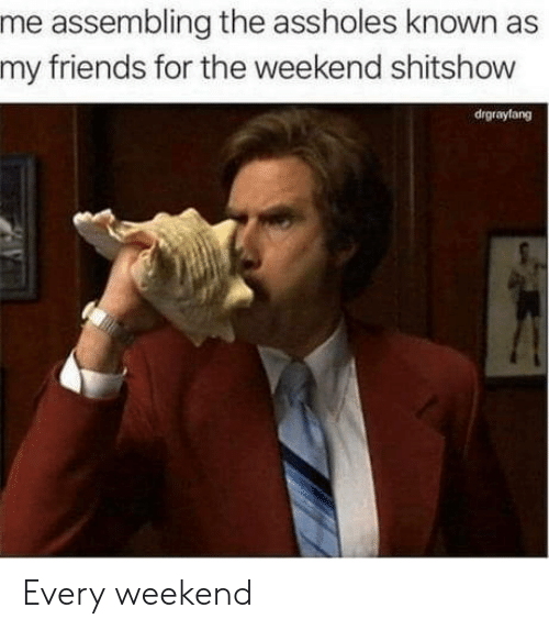 Friends, The Weekend, and Weekend: me assembling the assholes known as  my friends for the weekend shitshow  drgraylang Every weekend
