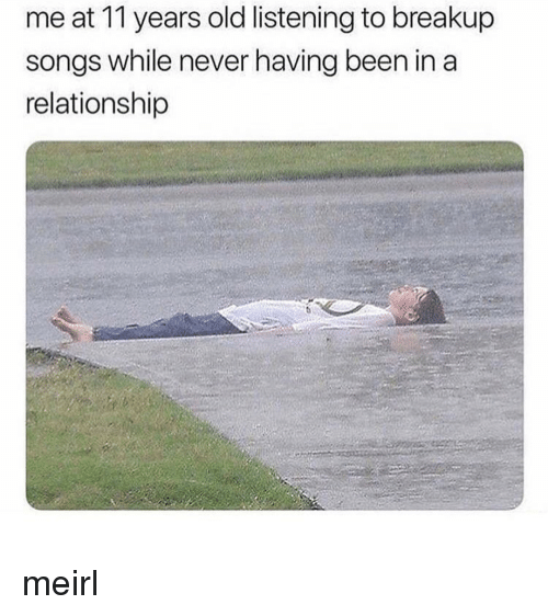 breakup songs: me at 11 years old listening to breakup  songs while never having been in a  relationship meirl