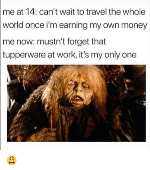 Earning: me at 14: can't wait to travel the whole  world once i'm earning my own money  me now: mustn't forget that  tupperware at work, it's my only one 😩
