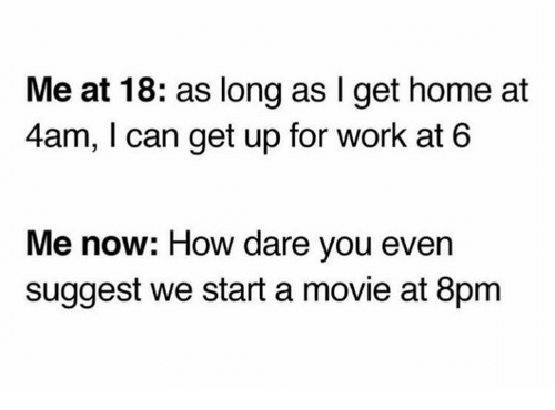 Dank, Work, and Home: Me at 18: as long as I get home at  4am, I can get up for work at 6  Me now: How dare you even  suggest we start a movie at 8pm
