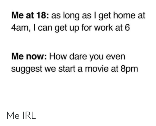 Work, Home, and Movie: Me at 18: as long as I get home at  4am, I can get up for work at 6  Me now: How dare you even  suggest we start a movie at 8pm Me IRL