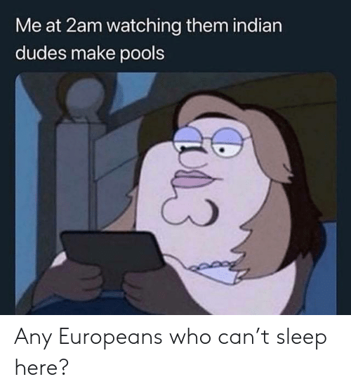 Indian, Sleep, and Who: Me at 2am watching them indian  dudes make pools Any Europeans who can't sleep here?