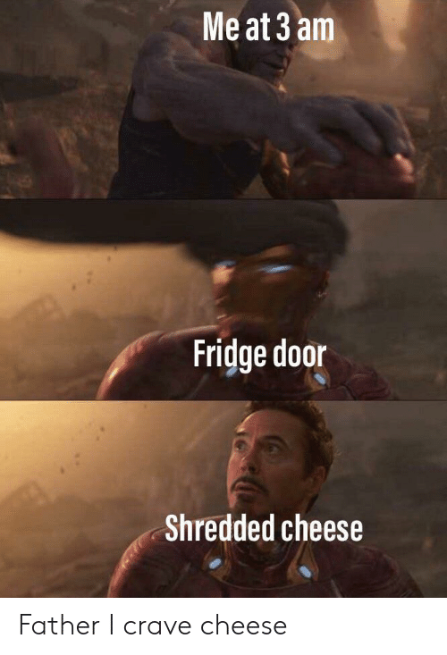 Shredded Cheese: Me at 3 am  Fridge door  Shredded cheese Father I crave cheese