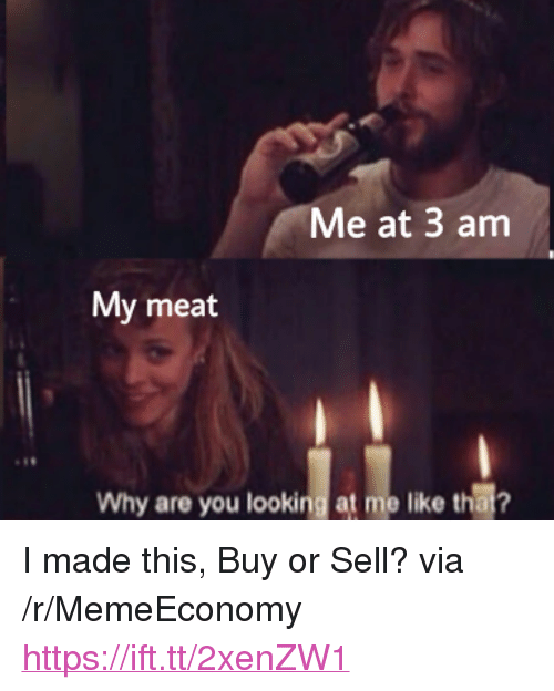 """Why Are You Looking At Me: Me at 3 am  My meat  Why are you looking at me like thai? <p>I made this, Buy or Sell? via /r/MemeEconomy <a href=""""https://ift.tt/2xenZW1"""">https://ift.tt/2xenZW1</a></p>"""