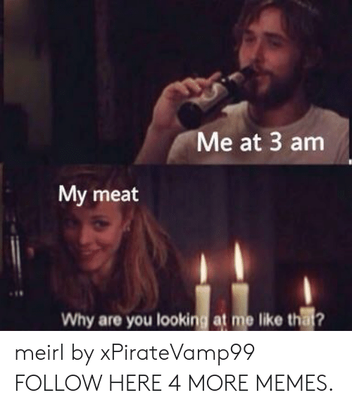 Why Are You Looking At Me: Me at 3 am  My meat  Why are you looking at me like that? meirl by xPirateVamp99 FOLLOW HERE 4 MORE MEMES.