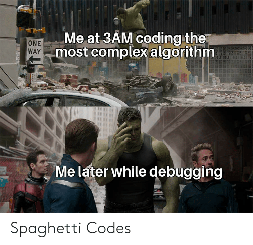codes: Me at 3AM coding the  most complexalgorithm  ONE  WAY  Me later while debugging Spaghetti Codes