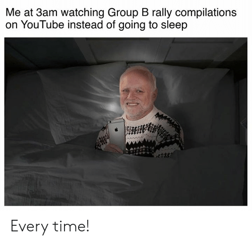 Cars, youtube.com, and Time: Me at 3am watching Group B rally compilations  on YouTube instead of going to sleep Every time!