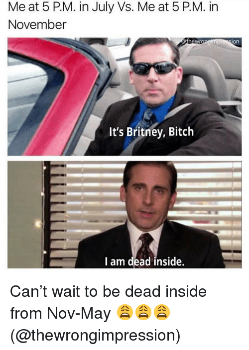 i-am-dead: Me at 5 PM. in July Vs. Me at 5 P.M. in  November  on  It's Britney, Bitch  I am dead inside. Can't wait to be dead inside from Nov-May 😩😩😩(@thewrongimpression)