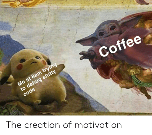 motivation: Me at 8am trying  to debug shitty  code  Coffee The creation of motivation