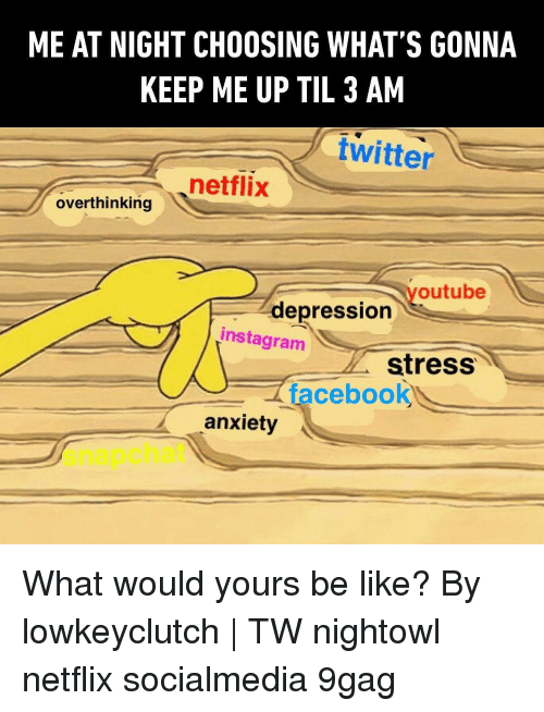 9gag, Be Like, and Facebook: ME AT NIGHT CHOOSING WHAT'S GONNA  KEEP ME UP TIL 3 AM  twitter  netflix  overthinking tria  outube  depression  instagram  stress  facebook  anxiety  snapchat What would yours be like? By lowkeyclutch | TW nightowl netflix socialmedia 9gag