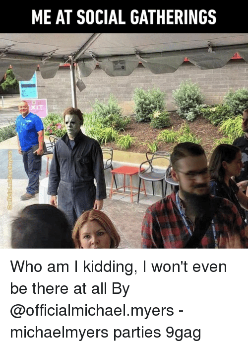 9gag, Memes, and Who Am I: ME AT SOCIAL GATHERINGS  IT Who am I kidding, I won't even be there at all⠀ By @officialmichael.myers⠀ -⠀ michaelmyers parties 9gag