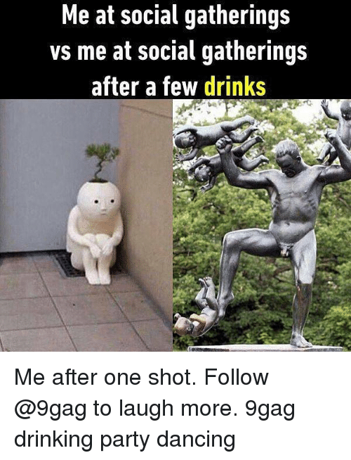 9gag, Dancing, and Drinking: Me at social gatherings  vs me at social gatherings  after a few drinks Me after one shot. Follow @9gag to laugh more. 9gag drinking party dancing