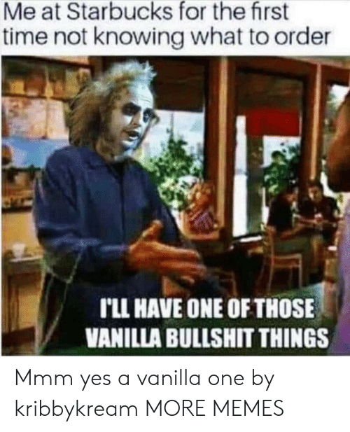 knowing: Me at Starbucks for the first  time not knowing what to order  rLL HAVE ONE OF THOSE  VANILLA BULLSHIT THINGS Mmm yes a vanilla one by kribbykream MORE MEMES