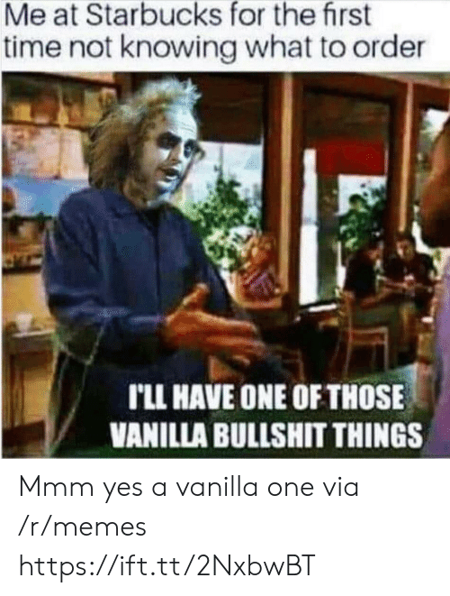 knowing: Me at Starbucks for the first  time not knowing what to order  rLL HAVE ONE OF THOSE  VANILLA BULLSHIT THINGS Mmm yes a vanilla one via /r/memes https://ift.tt/2NxbwBT