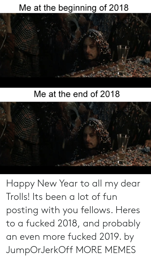A Lot Of Fun: Me at the beginning of 2018  Me at the end of 2018 Happy New Year to all my dear Trolls! Its been a lot of fun posting with you fellows. Heres to a fucked 2018, and probably an even more fucked 2019. by JumpOrJerkOff MORE MEMES