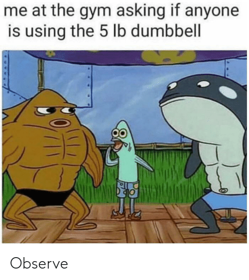 Gym, Asking, and Using: me at the gym asking if anyone  is using the 5 lb dumbbell Observe