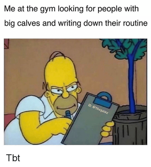 Gym, Memes, and Tbt: Me at the gym looking for people with  big calves and writing down their routine  th  gain Tbt