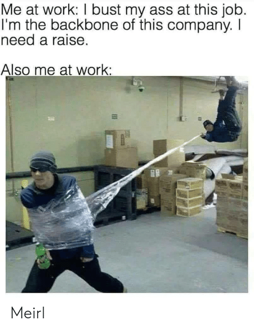 Ass, Work, and MeIRL: Me at work: I bust my ass at this job.  I'm the backbone of this company. I  need a raise.  Also me at work: Meirl