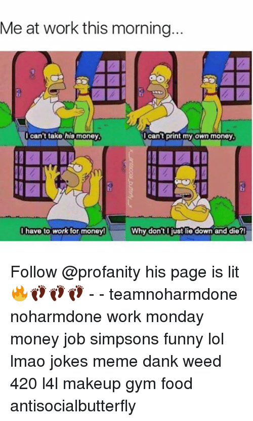 Joke Meme: Me at work this morning...  I can't print my own money  I can't take his money  I have to work for money!  Why don't I just lie down and die? Follow @profanity his page is lit 🔥👣👣👣 - - teamnoharmdone noharmdone work monday money job simpsons funny lol lmao jokes meme dank weed 420 l4l makeup gym food antisocialbutterfly