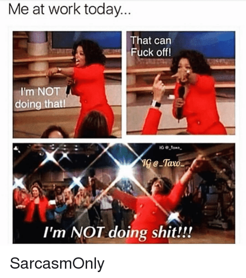 Funny, Memes, and Shit: Me at work today  That can  Fuck off!  I'm NOT  doing thatl  I'm NOT doing shit!!! SarcasmOnly