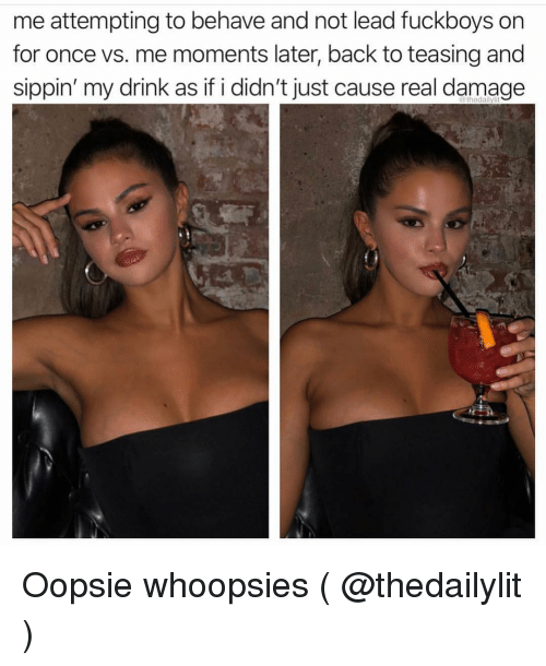 teasing: me attempting to behave and not lead fuckboys on  for once vs. me moments later, back to teasing and  sippin' my drink as if i didn't just cause real damage  thedalilylit Oopsie whoopsies ( @thedailylit )