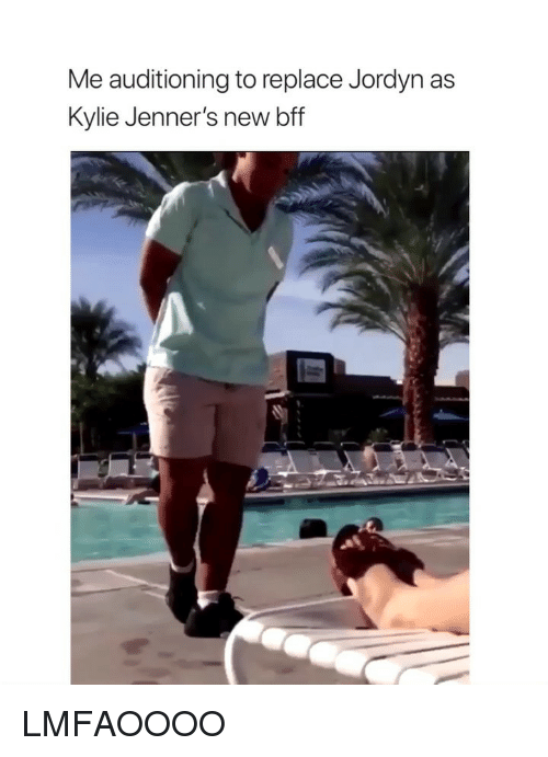 Girl Memes, Kylie, and New: Me auditioning to replace Jordyn as  Kylie Jenner's new bff LMFAOOOO