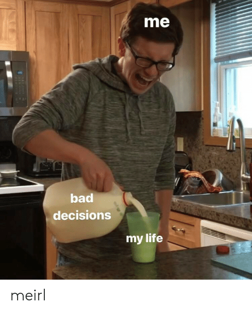Bad, Life, and Decisions: me  bad  decisions  my life meirl