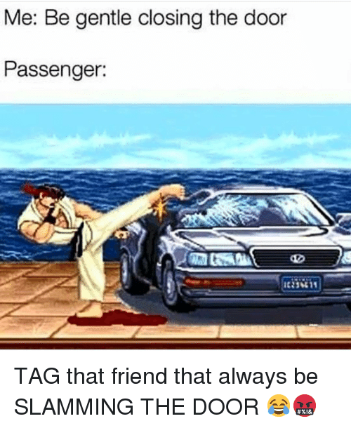Funny, Passenger, and Friend: Me: Be gentle closing the door  Passenger: TAG that friend that always be SLAMMING THE DOOR 😂🤬