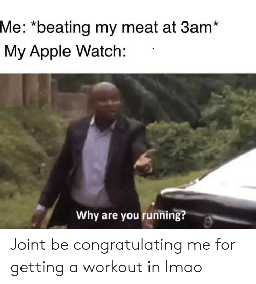 "congratulating: Me: ""beating my meat at 3am*  My Apple Watch:  Why are you running? Joint be congratulating me for getting a workout in lmao"