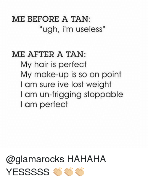 "Memes, Lost, and Hair: ME BEFORE A TAN:  ""ugh, i'm useless""  ME AFTER A TAN:  My hair is perfect  My make-up is so on point  I am sure ive lost weight  I am un-frigging stoppable  I am perfect @glamarocks HAHAHA YESSSSS 👏🏼👏🏼👏🏼"